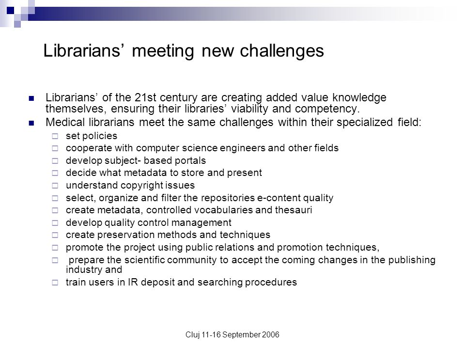 Cluj 11-16 September 2006 Librarians meeting new challenges Librarians of the 21st century are creating added value knowledge themselves, ensuring the
