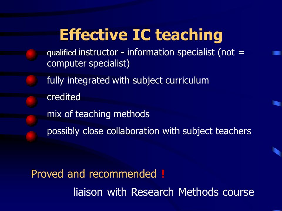 Effective IC teaching qualified instructor - information specialist (not = computer specialist) fully integrated with subject curriculum credited mix of teaching methods possibly close collaboration with subject teachers Proved and recommended .