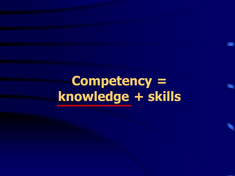 Competency = knowledge + skills