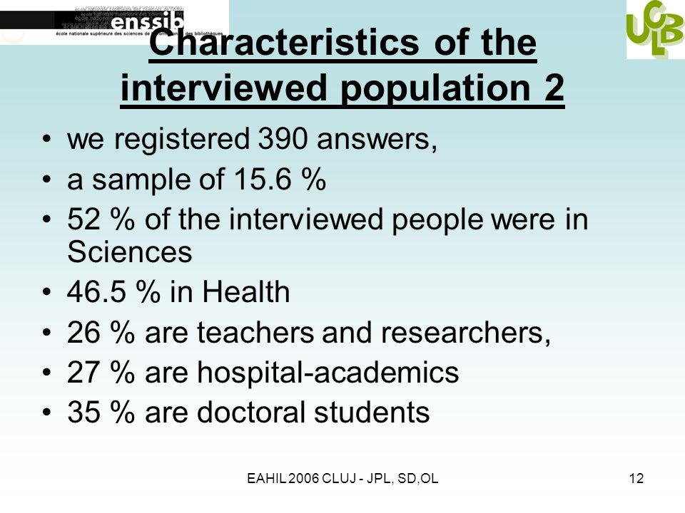 EAHIL 2006 CLUJ - JPL, SD,OL12 Characteristics of the interviewed population 2 we registered 390 answers, a sample of 15.6 % 52 % of the interviewed people were in Sciences 46.5 % in Health 26 % are teachers and researchers, 27 % are hospital-academics 35 % are doctoral students
