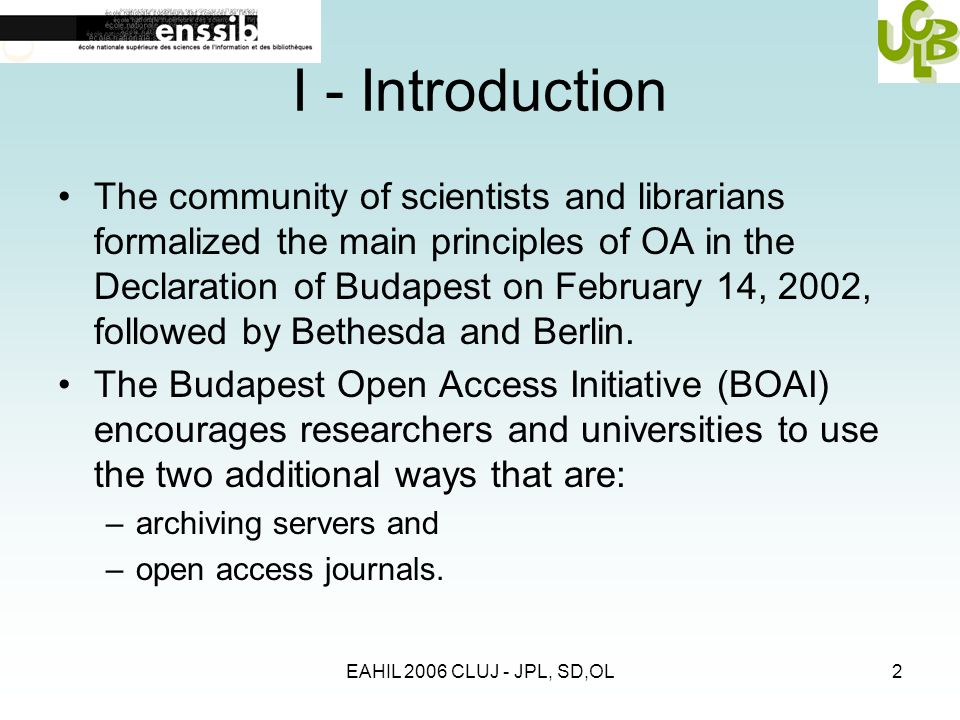 EAHIL 2006 CLUJ - JPL, SD,OL2 I - Introduction The community of scientists and librarians formalized the main principles of OA in the Declaration of B