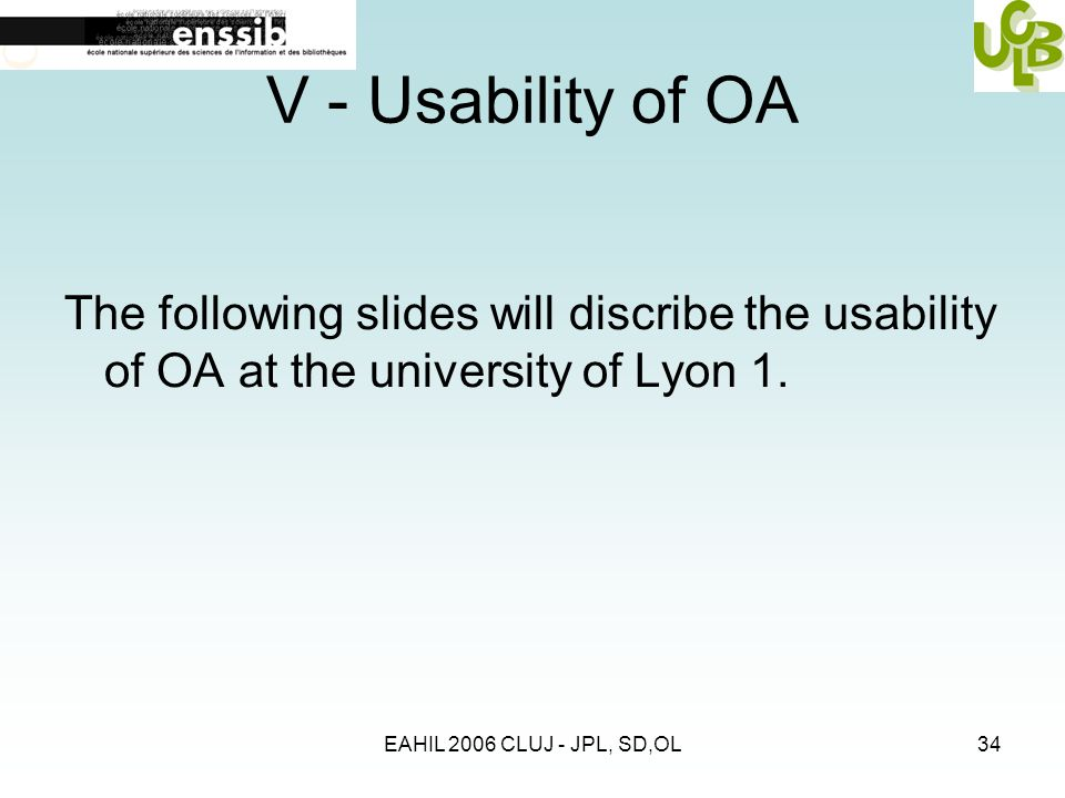 EAHIL 2006 CLUJ - JPL, SD,OL34 V - Usability of OA The following slides will discribe the usability of OA at the university of Lyon 1.