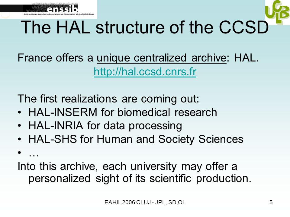 EAHIL 2006 CLUJ - JPL, SD,OL5 The HAL structure of the CCSD France offers a unique centralized archive: HAL.