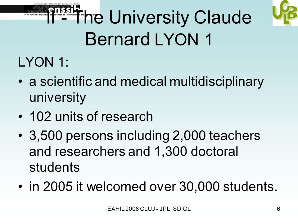 EAHIL 2006 CLUJ - JPL, SD,OL6 II - The University Claude Bernard LYON 1 LYON 1: a scientific and medical multidisciplinary university 102 units of research 3,500 persons including 2,000 teachers and researchers and 1,300 doctoral students in 2005 it welcomed over 30,000 students.