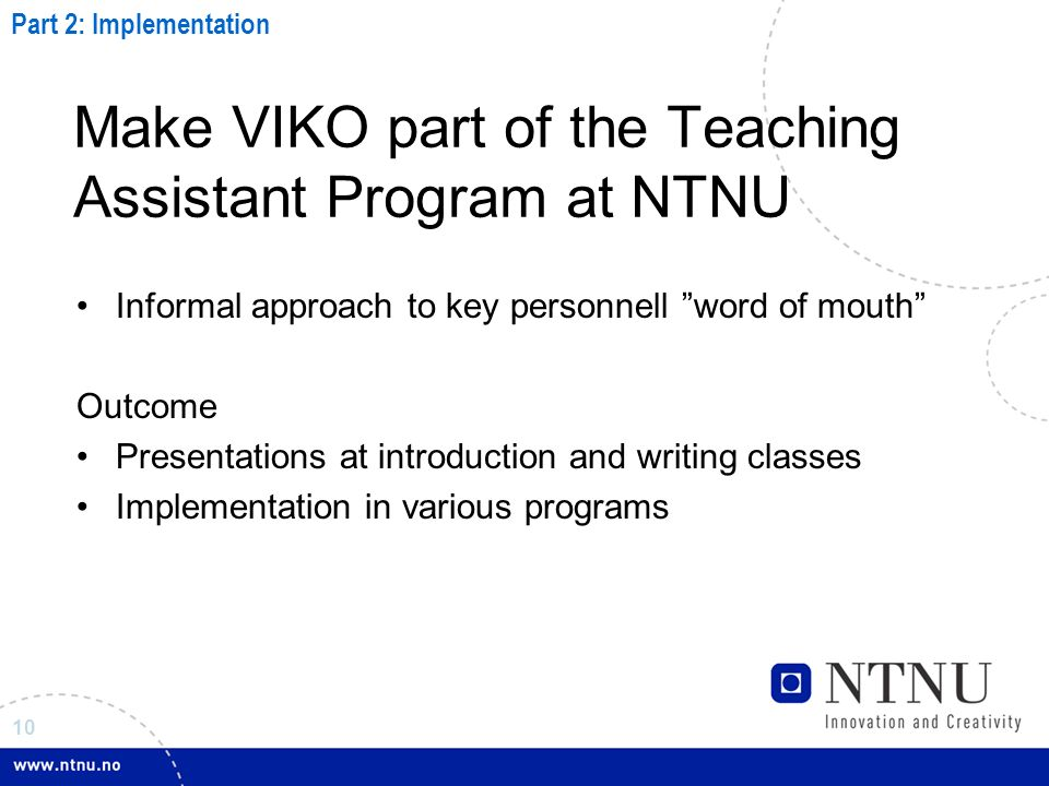 10 Make VIKO part of the Teaching Assistant Program at NTNU Informal approach to key personnell word of mouth Outcome Presentations at introduction and writing classes Implementation in various programs Part 2: Implementation