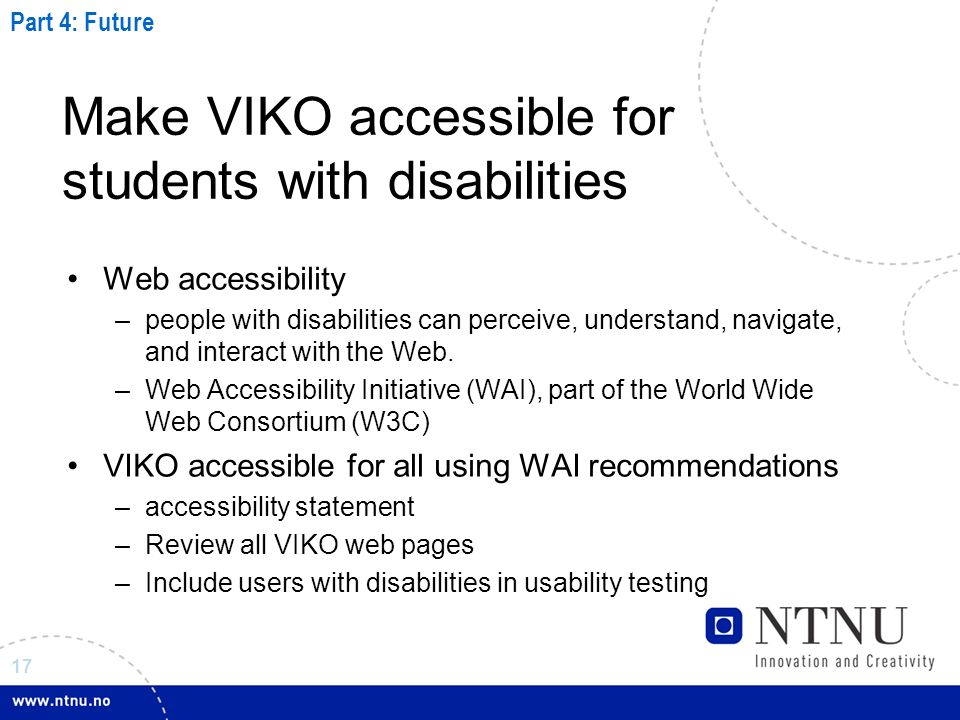 17 Make VIKO accessible for students with disabilities Web accessibility –people with disabilities can perceive, understand, navigate, and interact with the Web.