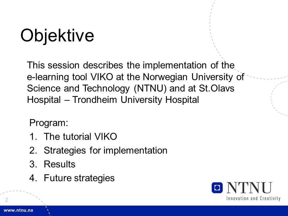 2 Objektive This session describes the implementation of the e-learning tool VIKO at the Norwegian University of Science and Technology (NTNU) and at St.Olavs Hospital – Trondheim University Hospital Program: 1.The tutorial VIKO 2.Strategies for implementation 3.Results 4.Future strategies