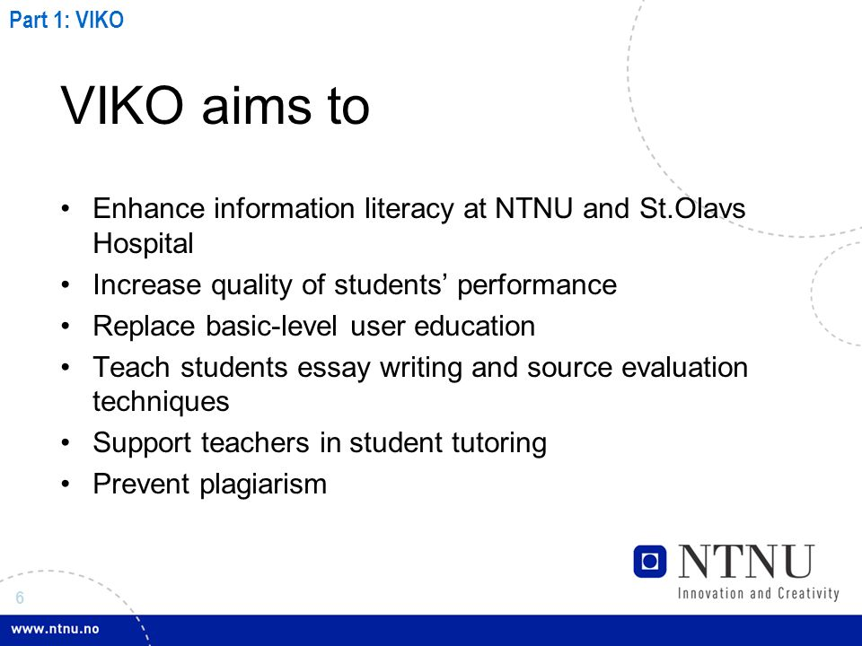 6 VIKO aims to Enhance information literacy at NTNU and St.Olavs Hospital Increase quality of students performance Replace basic-level user education Teach students essay writing and source evaluation techniques Support teachers in student tutoring Prevent plagiarism Part 1: VIKO