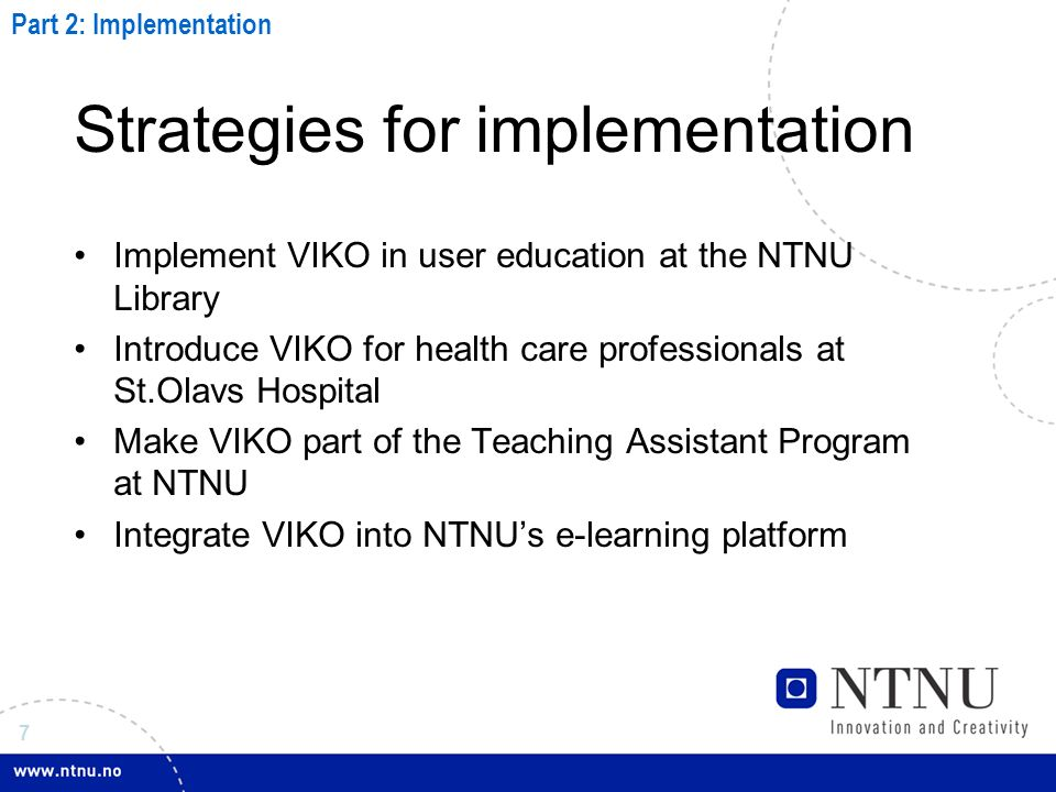 7 Strategies for implementation Implement VIKO in user education at the NTNU Library Introduce VIKO for health care professionals at St.Olavs Hospital Make VIKO part of the Teaching Assistant Program at NTNU Integrate VIKO into NTNUs e-learning platform Part 2: Implementation