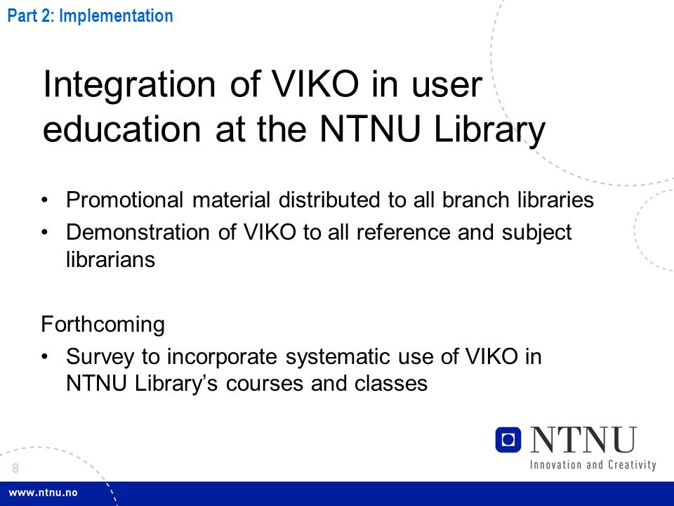 8 Integration of VIKO in user education at the NTNU Library Promotional material distributed to all branch libraries Demonstration of VIKO to all reference and subject librarians Forthcoming Survey to incorporate systematic use of VIKO in NTNU Librarys courses and classes Part 2: Implementation