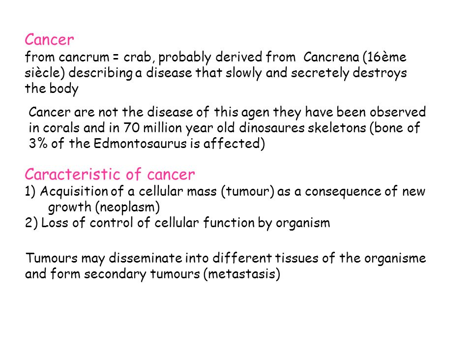 Cancer are not the disease of this agen they have been observed in corals and in 70 million year old dinosaures skeletons (bone of 3% of the Edmontosaurus is affected) Cancer from cancrum = crab, probably derived from Cancrena (16ème siècle) describing a disease that slowly and secretely destroys the body Caracteristic of cancer 1) Acquisition of a cellular mass (tumour) as a consequence of new growth (neoplasm) 2) Loss of control of cellular function by organism Tumours may disseminate into different tissues of the organisme and form secondary tumours (metastasis)