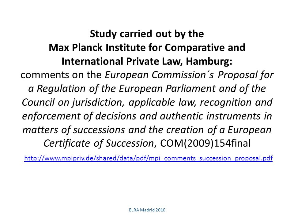 Study carried out by the Max Planck Institute for Comparative and International Private Law, Hamburg: comments on the European Commission´s Proposal for a Regulation of the European Parliament and of the Council on jurisdiction, applicable law, recognition and enforcement of decisions and authentic instruments in matters of successions and the creation of a European Certificate of Succession, COM(2009)154final     ELRA Madrid 2010