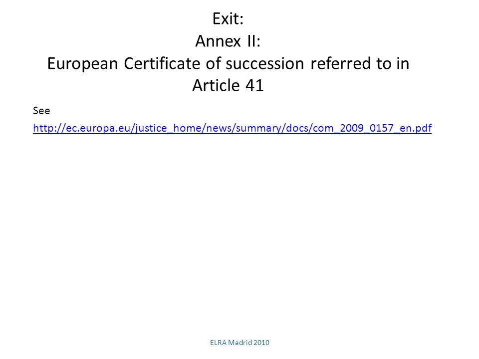 Exit: Annex II: European Certificate of succession referred to in Article 41 See http://ec.europa.eu/justice_home/news/summary/docs/com_2009_0157_en.pdf ELRA Madrid 2010