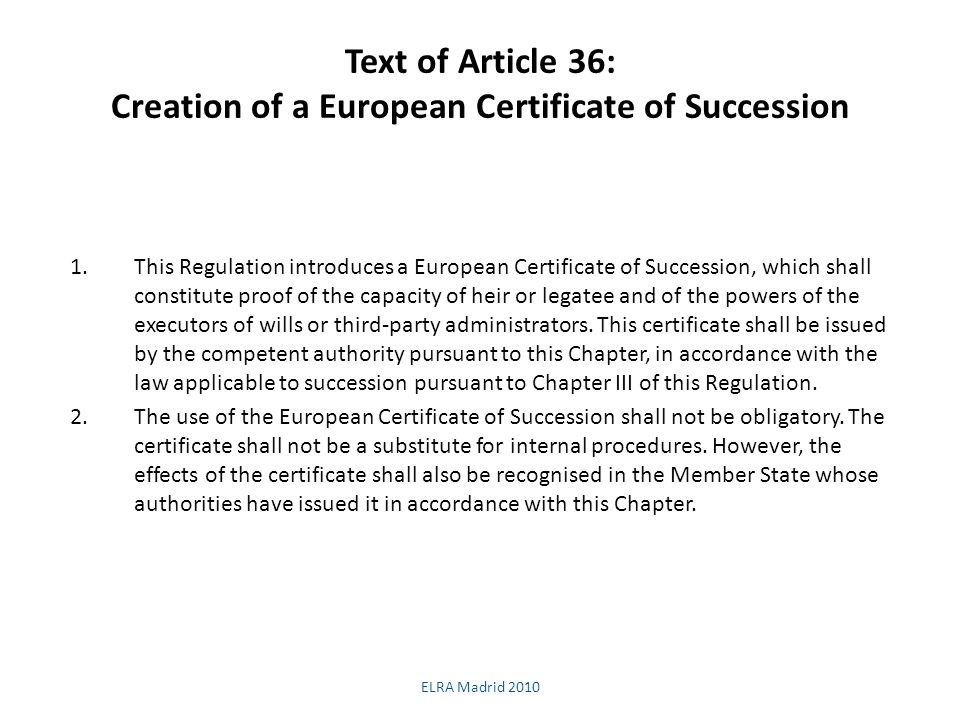 Text of Article 36: Creation of a European Certificate of Succession 1.This Regulation introduces a European Certificate of Succession, which shall constitute proof of the capacity of heir or legatee and of the powers of the executors of wills or third-party administrators.