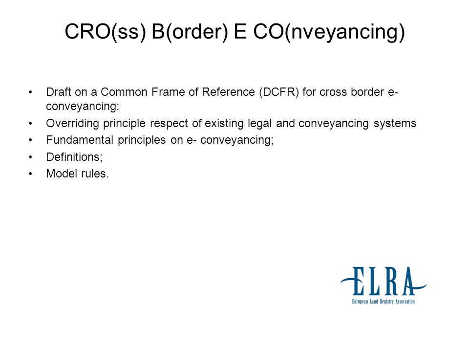 CRO(ss) B(order) E CO(nveyancing) Draft on a Common Frame of Reference (DCFR) for cross border e- conveyancing: Overriding principle respect of existi