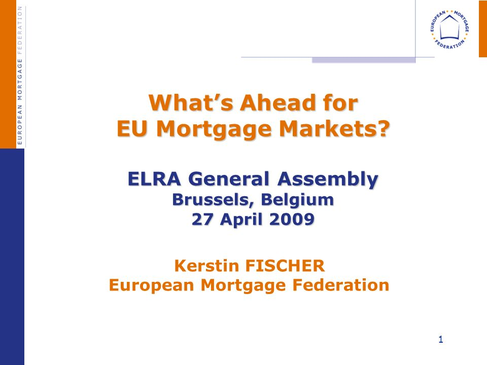 1 Whats Ahead for EU Mortgage Markets? ELRA General Assembly Brussels, Belgium 27 April 2009 Whats Ahead for EU Mortgage Markets? ELRA General Assembl