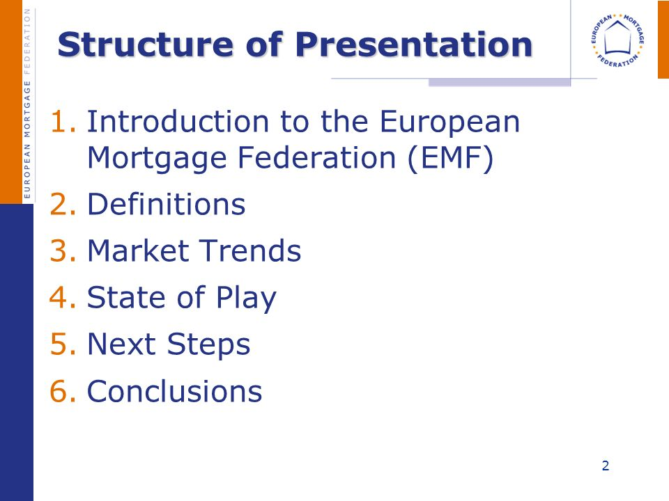 Structure of Presentation 1.Introduction to the European Mortgage Federation (EMF) 2.Definitions 3.Market Trends 4.State of Play 5.Next Steps 6.Conclu