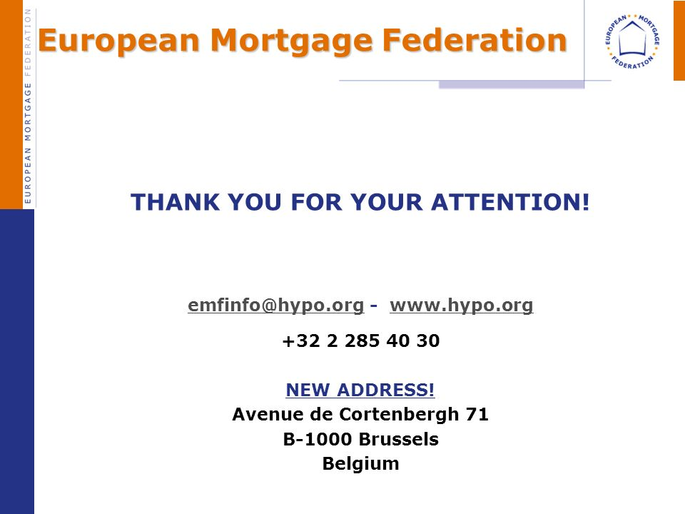 European Mortgage Federation THANK YOU FOR YOUR ATTENTION! emfinfo@hypo.orgemfinfo@hypo.org - www.hypo.orgwww.hypo.org +32 2 285 40 30 NEW ADDRESS! Av
