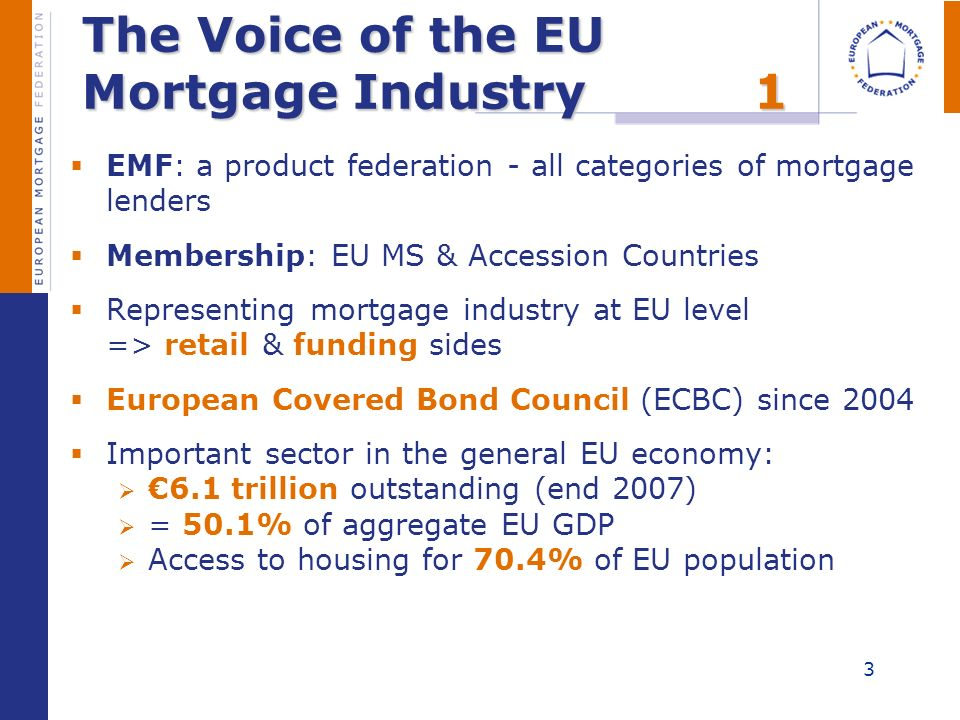 The Voice of the EU Mortgage Industry1 EMF: a product federation - all categories of mortgage lenders Membership: EU MS & Accession Countries Represen