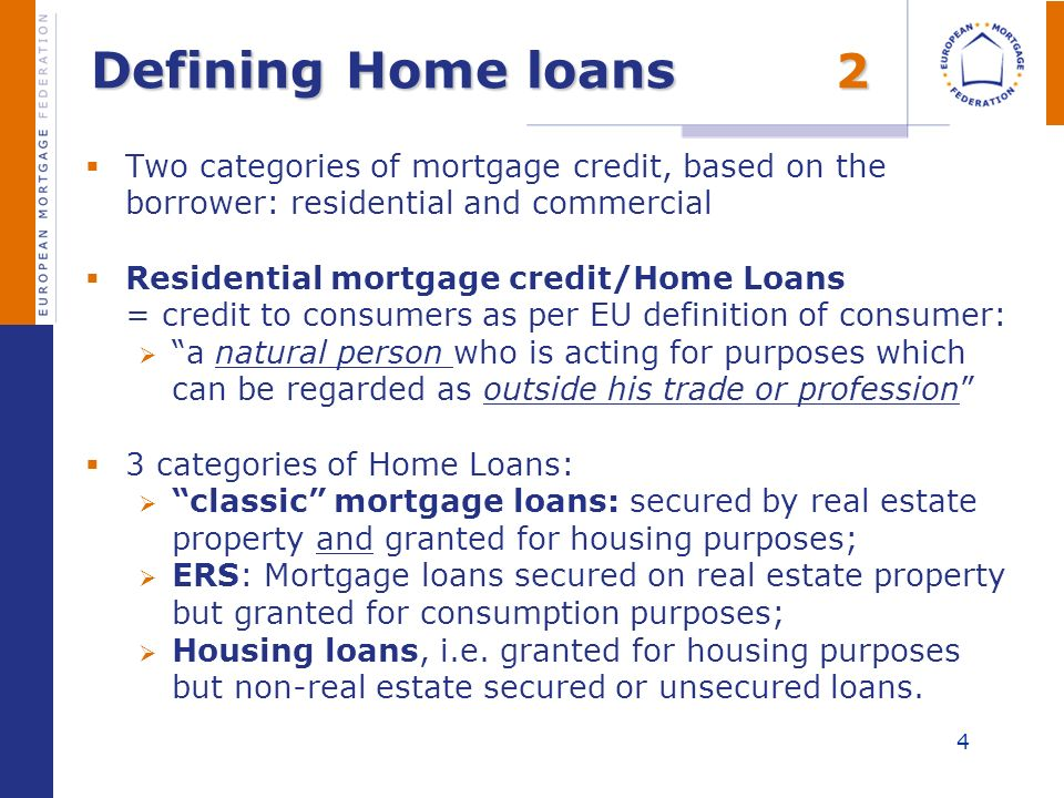 4 Defining Home loans 2 Two categories of mortgage credit, based on the borrower: residential and commercial Residential mortgage credit/Home Loans =