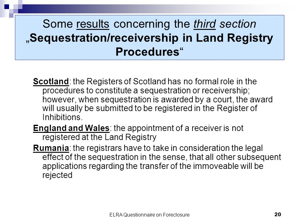 ELRA Questionnaire on Foreclosure20 Some results concerning the third sectionSequestration/receivership in Land Registry Procedures Scotland: the Registers of Scotland has no formal role in the procedures to constitute a sequestration or receivership; however, when sequestration is awarded by a court, the award will usually be submitted to be registered in the Register of Inhibitions.