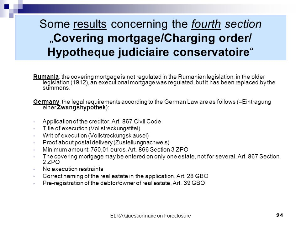 ELRA Questionnaire on Foreclosure24 Some results concerning the fourth sectionCovering mortgage/Charging order/ Hypotheque judiciaire conservatoire Rumania: the covering mortgage is not regulated in the Rumanian legislation; in the older legislation (1912), an executional mortgage was regulated, but it has been replaced by the summons.