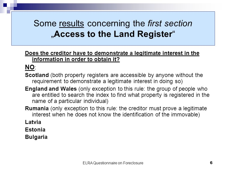 ELRA Questionnaire on Foreclosure6 Some results concerning the first sectionAccess to the Land Register Does the creditor have to demonstrate a legitimate interest in the information in order to obtain it.