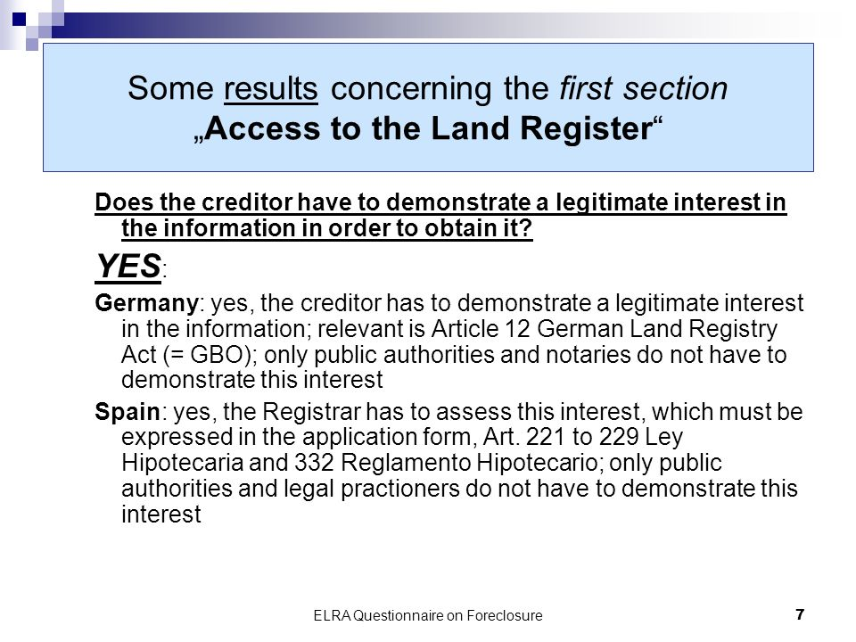 ELRA Questionnaire on Foreclosure7 Some results concerning the first sectionAccess to the Land Register Does the creditor have to demonstrate a legitimate interest in the information in order to obtain it.