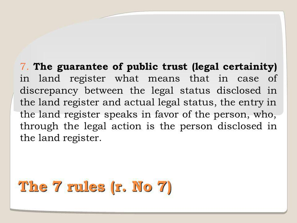 7. The guarantee of public trust (legal certainity) in land register what means that in case of discrepancy between the legal status disclosed in the
