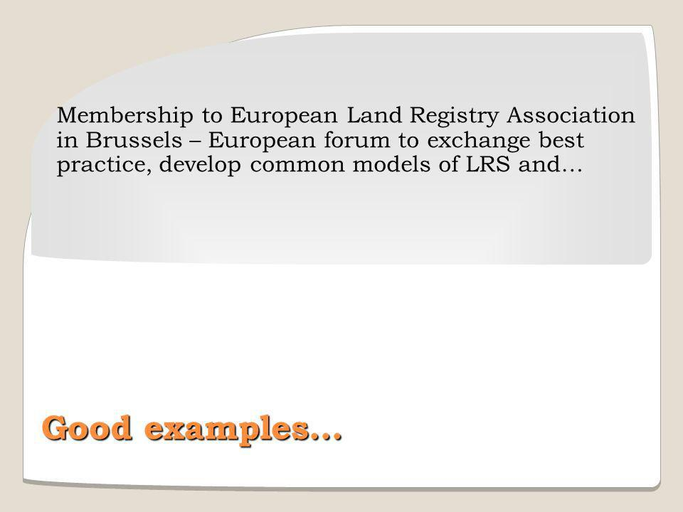 Membership to European Land Registry Association in Brussels – European forum to exchange best practice, develop common models of LRS and… Good examples…