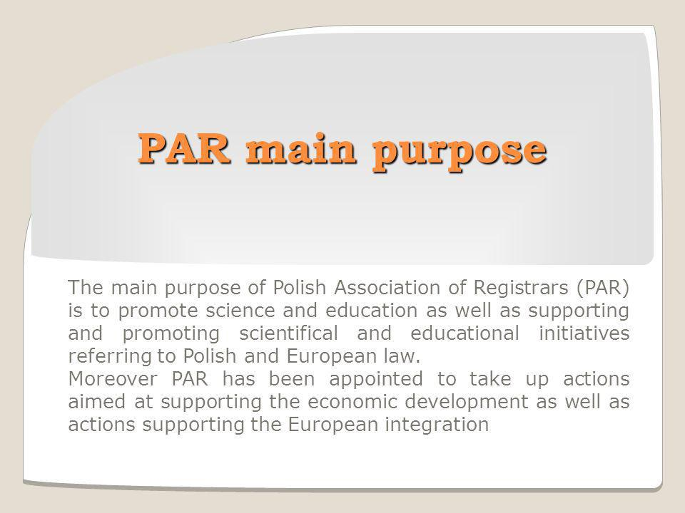 PAR main purpose The main purpose of Polish Association of Registrars (PAR) is to promote science and education as well as supporting and promoting scientifical and educational initiatives referring to Polish and European law.