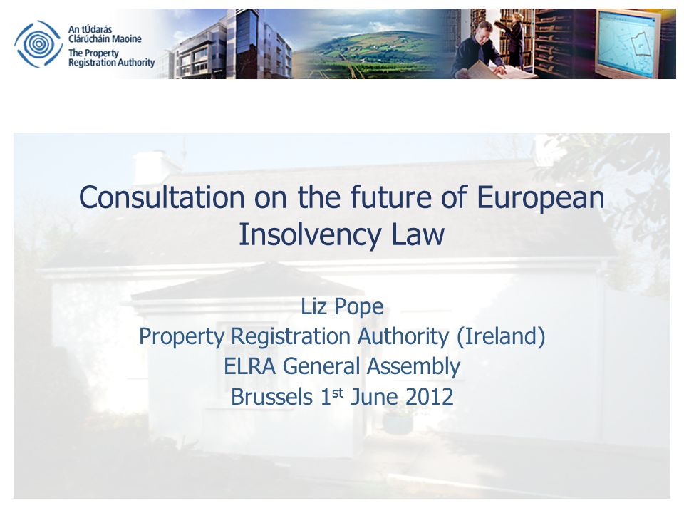 Consultation on the future of European Insolvency Law Liz Pope Property Registration Authority (Ireland) ELRA General Assembly Brussels 1 st June 2012