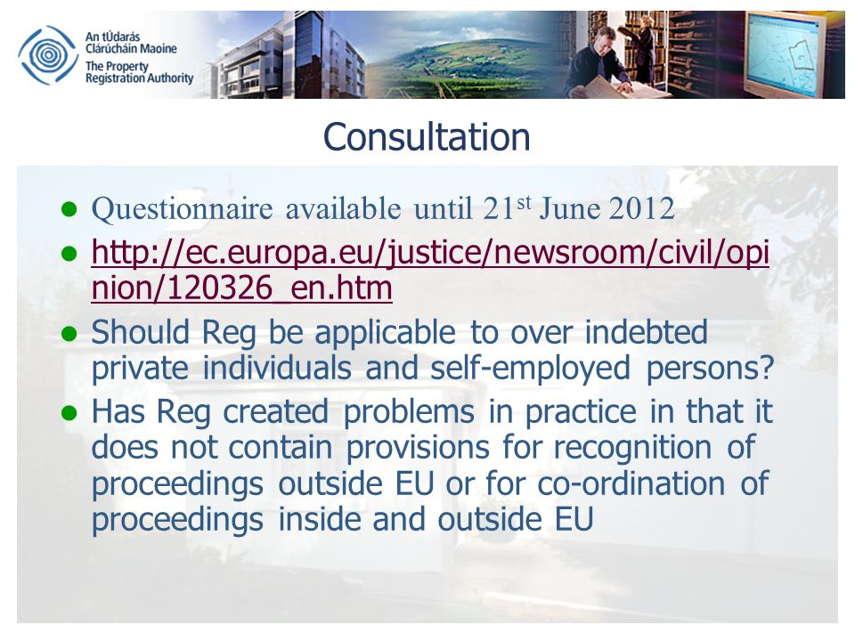 Consultation Questionnaire available until 21 st June 2012 http://ec.europa.eu/justice/newsroom/civil/opi nion/120326_en.htm http://ec.europa.eu/justice/newsroom/civil/opi nion/120326_en.htm Should Reg be applicable to over indebted private individuals and self-employed persons.