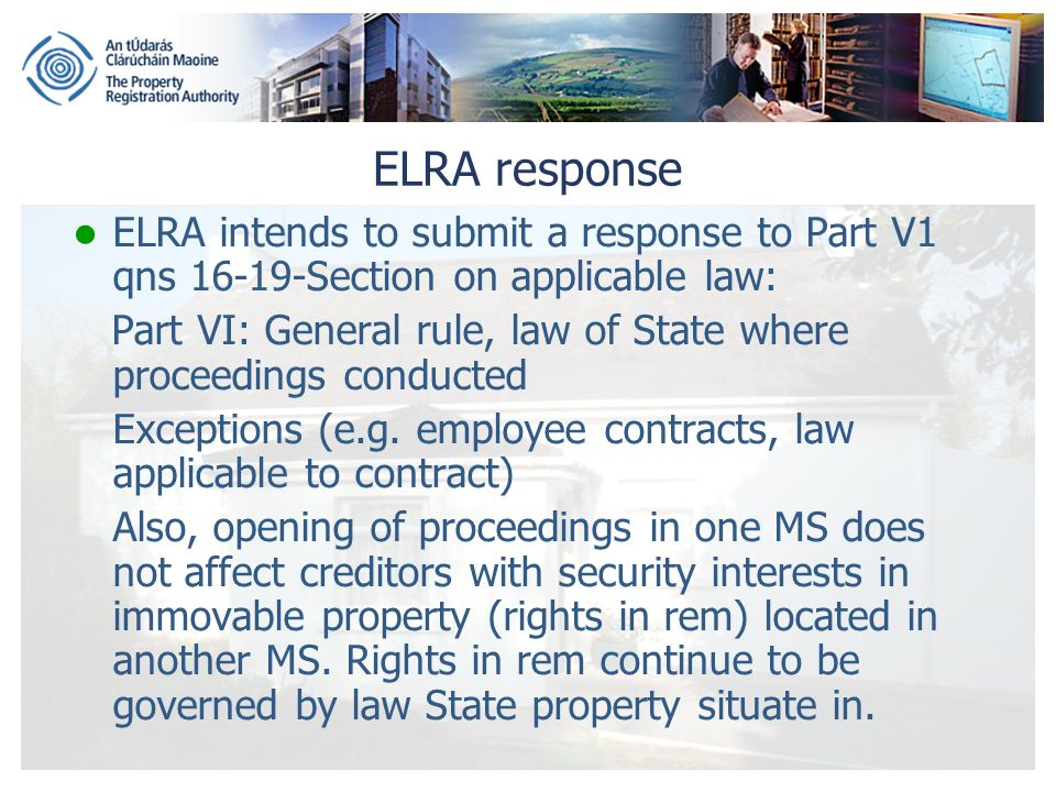 ELRA response ELRA intends to submit a response to Part V1 qns 16-19-Section on applicable law: Part VI: General rule, law of State where proceedings conducted Exceptions (e.g.