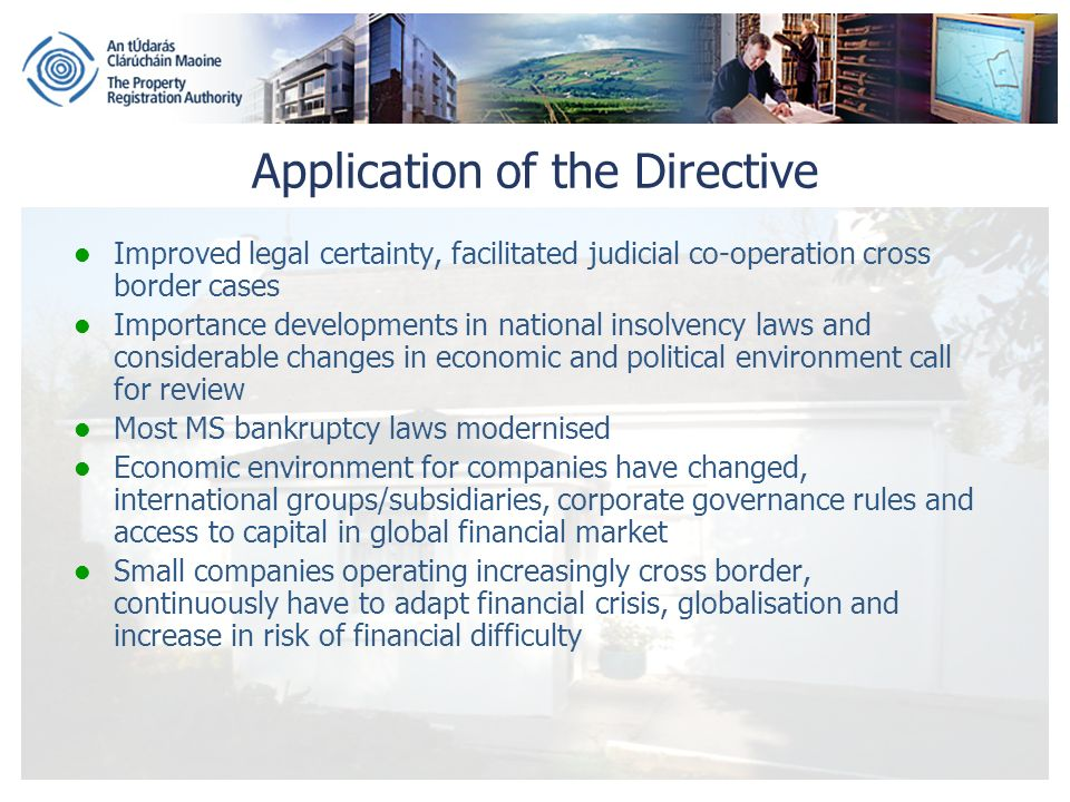 Application of the Directive Improved legal certainty, facilitated judicial co-operation cross border cases Importance developments in national insolvency laws and considerable changes in economic and political environment call for review Most MS bankruptcy laws modernised Economic environment for companies have changed, international groups/subsidiaries, corporate governance rules and access to capital in global financial market Small companies operating increasingly cross border, continuously have to adapt financial crisis, globalisation and increase in risk of financial difficulty