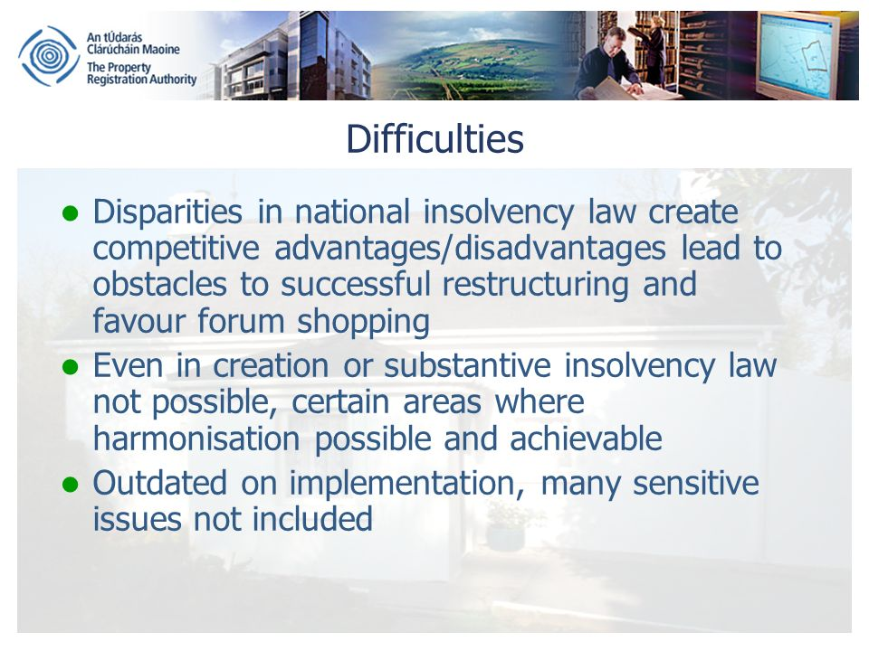 Difficulties Disparities in national insolvency law create competitive advantages/disadvantages lead to obstacles to successful restructuring and favour forum shopping Even in creation or substantive insolvency law not possible, certain areas where harmonisation possible and achievable Outdated on implementation, many sensitive issues not included
