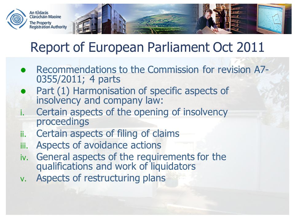 Report of European Parliament Oct 2011 Recommendations to the Commission for revision A7- 0355/2011; 4 parts Part (1) Harmonisation of specific aspects of insolvency and company law: i.