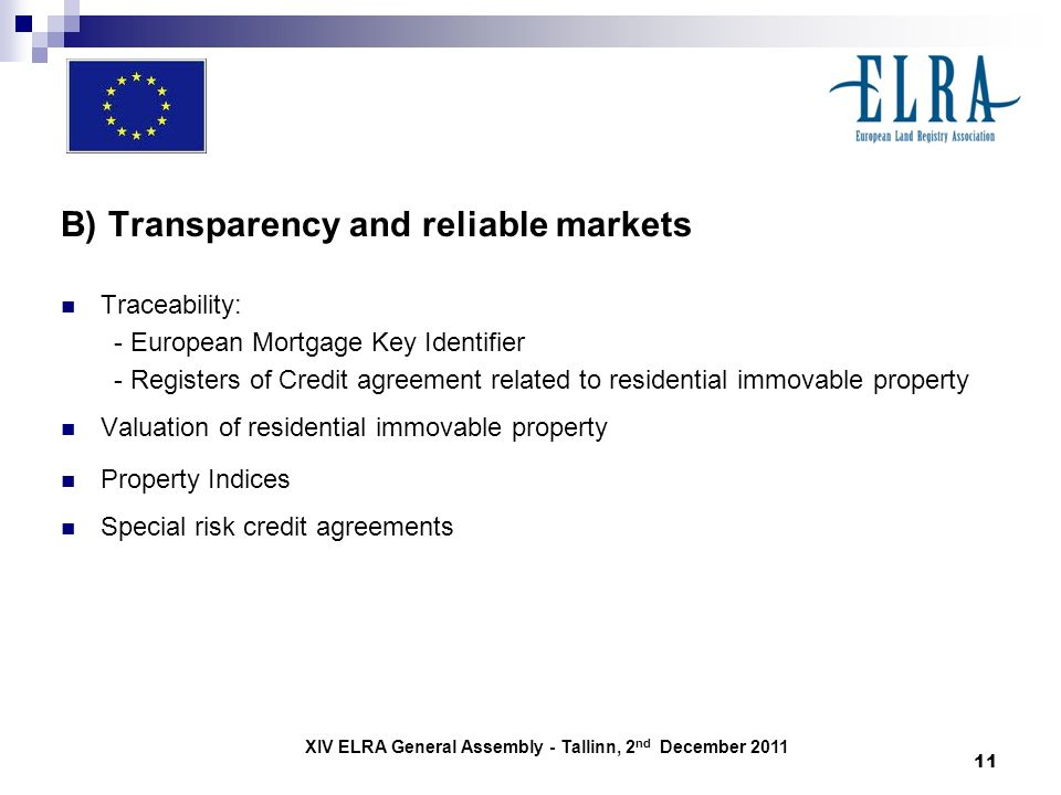 XIV ELRA General Assembly - Tallinn, 2 nd December 2011 11 B) Transparency and reliable markets Traceability: - European Mortgage Key Identifier - Registers of Credit agreement related to residential immovable property Valuation of residential immovable property Property Indices Special risk credit agreements