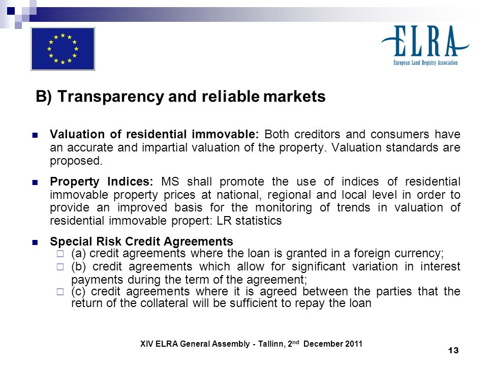 XIV ELRA General Assembly - Tallinn, 2 nd December 2011 13 B) Transparency and reliable markets Valuation of residential immovable: Both creditors and consumers have an accurate and impartial valuation of the property.