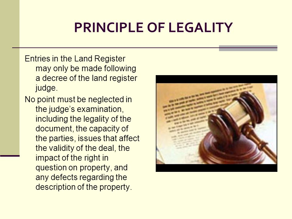 PRINCIPLE OF LEGALITY Entries in the Land Register may only be made following a decree of the land register judge. No point must be neglected in the j
