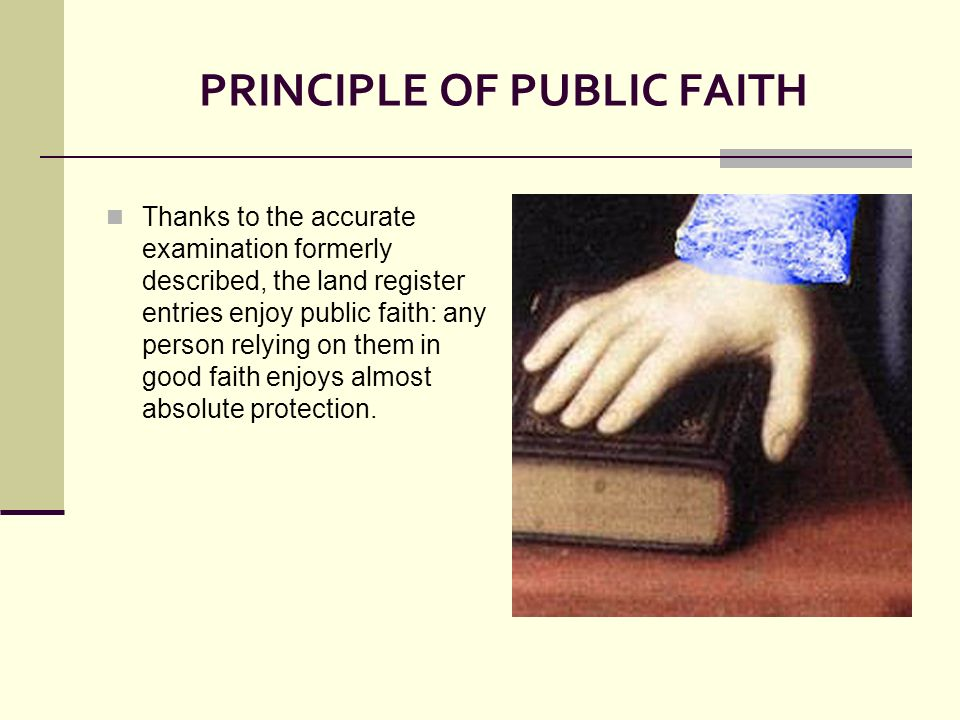 PRINCIPLE OF PUBLIC FAITH Thanks to the accurate examination formerly described, the land register entries enjoy public faith: any person relying on them in good faith enjoys almost absolute protection.