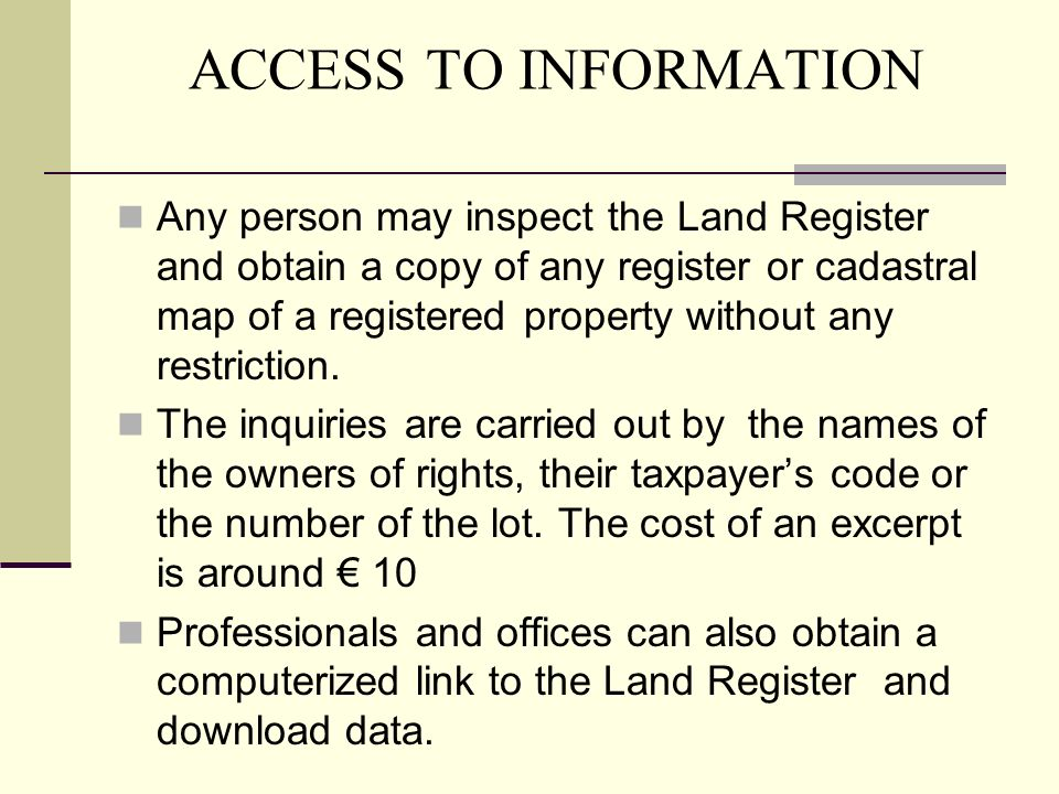 ACCESS TO INFORMATION Any person may inspect the Land Register and obtain a copy of any register or cadastral map of a registered property without any restriction.