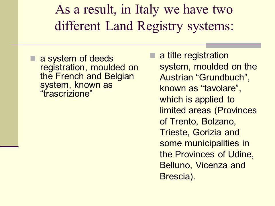 As a result, in Italy we have two different Land Registry systems: a system of deeds registration, moulded on the French and Belgian system, known as trascrizione a title registration system, moulded on the Austrian Grundbuch, known as tavolare, which is applied to limited areas (Provinces of Trento, Bolzano, Trieste, Gorizia and some municipalities in the Provinces of Udine, Belluno, Vicenza and Brescia).