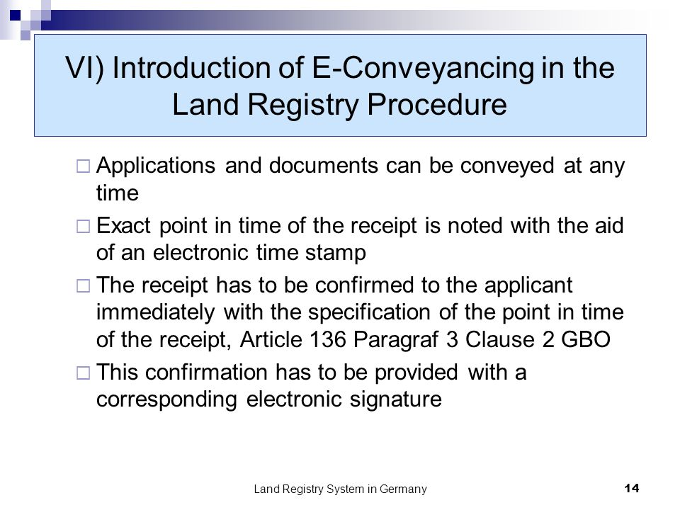 Land Registry System in Germany14 VI) Introduction of E-Conveyancing in the Land Registry Procedure Applications and documents can be conveyed at any time Exact point in time of the receipt is noted with the aid of an electronic time stamp The receipt has to be confirmed to the applicant immediately with the specification of the point in time of the receipt, Article 136 Paragraf 3 Clause 2 GBO This confirmation has to be provided with a corresponding electronic signature