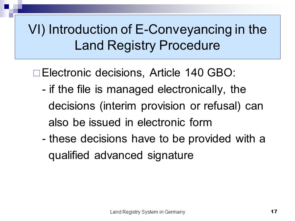 Land Registry System in Germany17 VI) Introduction of E-Conveyancing in the Land Registry Procedure Electronic decisions, Article 140 GBO: - if the file is managed electronically, the decisions (interim provision or refusal) can also be issued in electronic form - these decisions have to be provided with a qualified advanced signature