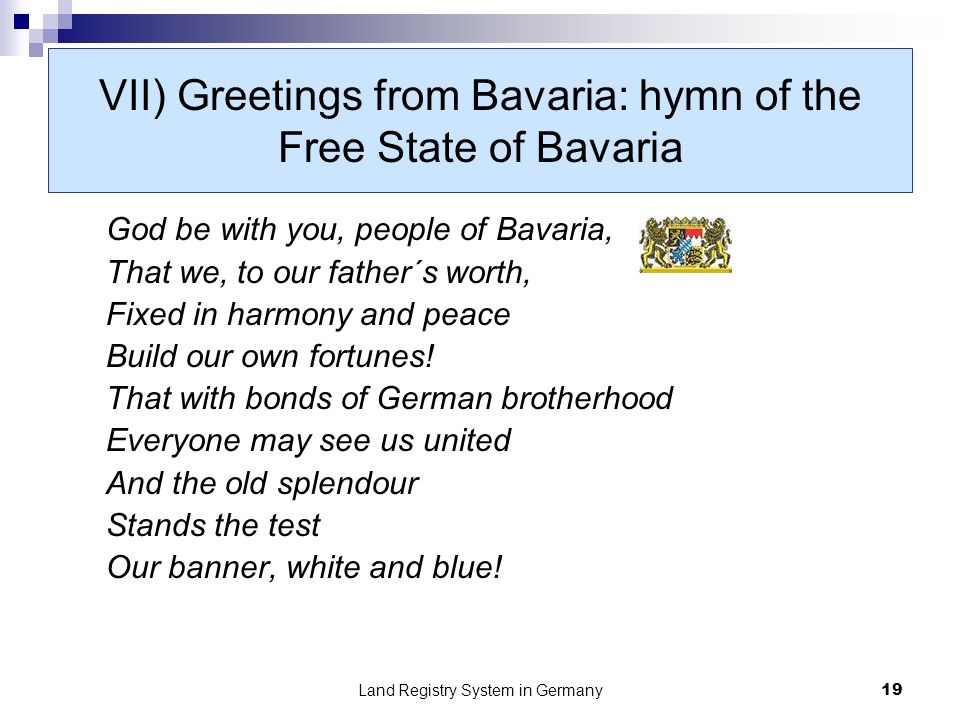 Land Registry System in Germany19 VII) Greetings from Bavaria: hymn of the Free State of Bavaria God be with you, people of Bavaria, That we, to our father´s worth, Fixed in harmony and peace Build our own fortunes.