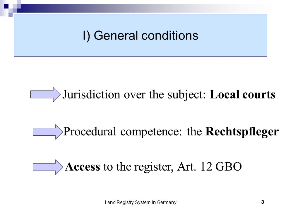 Land Registry System in Germany3 I) General conditions Jurisdiction over the subject: Local courts Procedural competence: the Rechtspfleger Access to the register, Art.