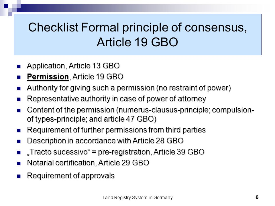 Land Registry System in Germany7 Checklist Subtantive principle of consensus, Article 20 GBO Application, Article 13 GBO Application, Article 13 GBO Agreement of the relevant parties, Article 20 GBO Agreement of the relevant parties, Article 20 GBO Authority for making such an agreement (no restraint of power) Authority for making such an agreement (no restraint of power) Representative authority in case of power of attorney Representative authority in case of power of attorney Content of the agreement: two corresponding declarations Content of the agreement: two corresponding declarations Description in accordance with Article 28 GBO Description in accordance with Article 28 GBO Tracto sucessivo= pre-registration, Article 39 GBO Tracto sucessivo= pre-registration, Article 39 GBO Notarial recording, Article 29 GBO Notarial recording, Article 29 GBO Certification real estate acquisition taxes, Article 22 GrEStG Certification real estate acquisition taxes, Article 22 GrEStG Certification concerning preemption right of community, Art.