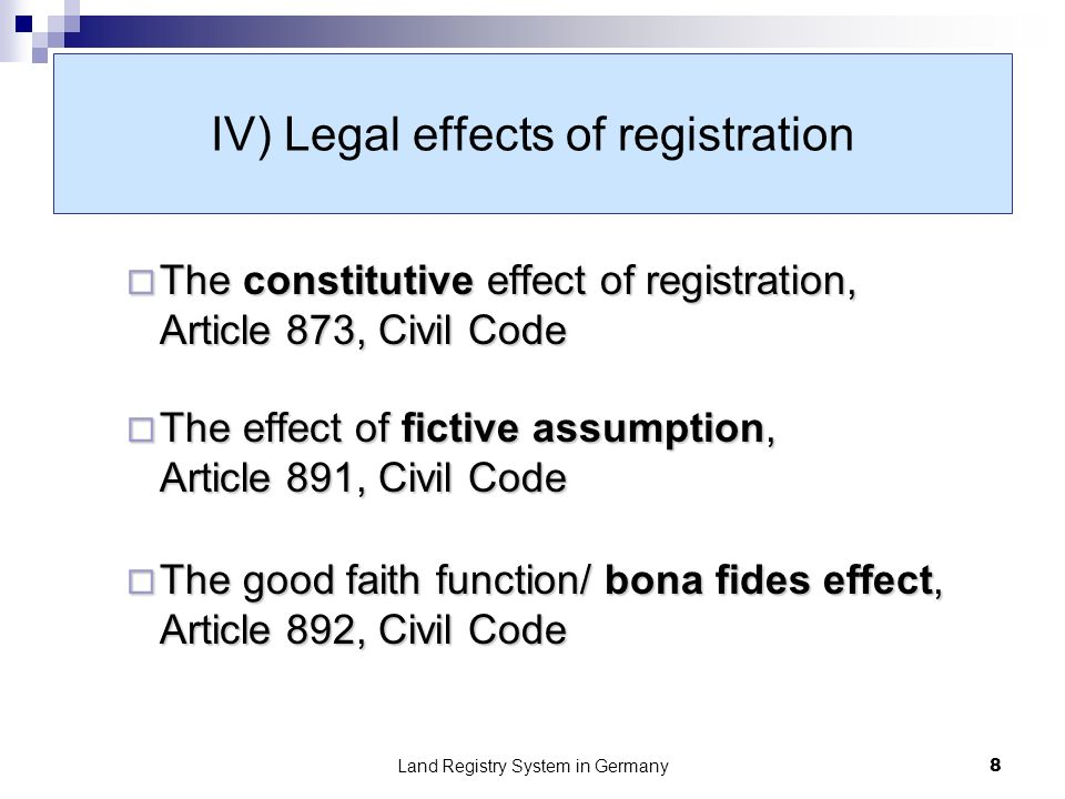 Land Registry System in Germany8 IV) Legal effects of registration The constitutive effect of registration, Article 873, Civil Code The constitutive effect of registration, Article 873, Civil Code The effect of fictive assumption, Article 891, Civil Code The effect of fictive assumption, Article 891, Civil Code The good faith function/ bona fides effect, Article 892, Civil Code The good faith function/ bona fides effect, Article 892, Civil Code