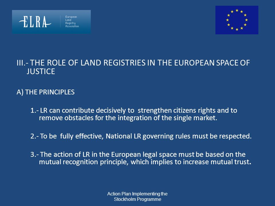Action Plan Implementing the Stockholm Programme III.- THE ROLE OF LAND REGISTRIES IN THE EUROPEAN SPACE OF JUSTICE A) THE PRINCIPLES 1.- LR can contr
